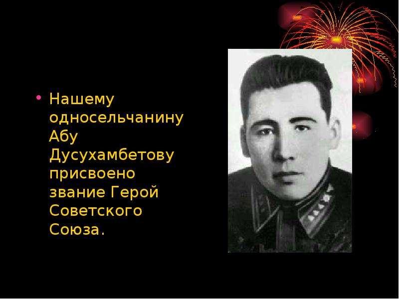 Нашему односельчанину Абу Дусухамбетову присвоено звание Герой Советского Союза. Нашему односельчани