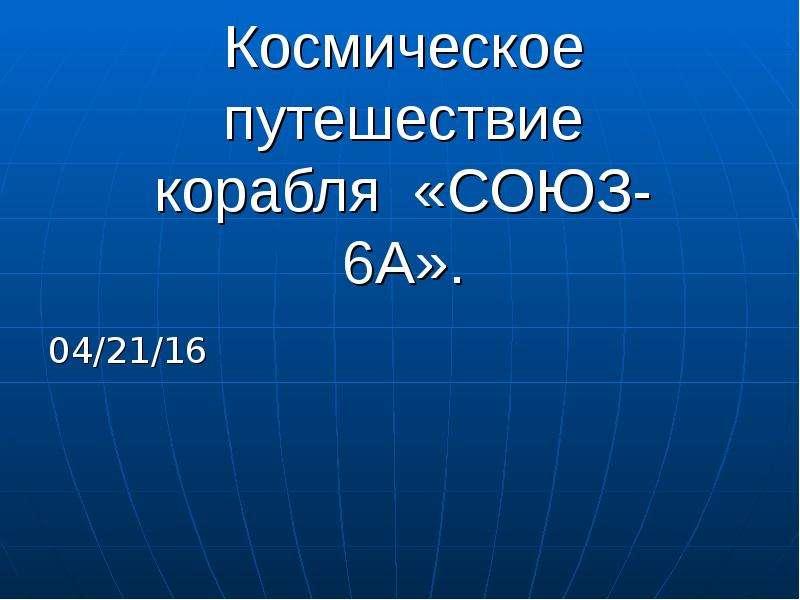 Космическое путешествие корабля «СОЮЗ-6А». 04/21/16