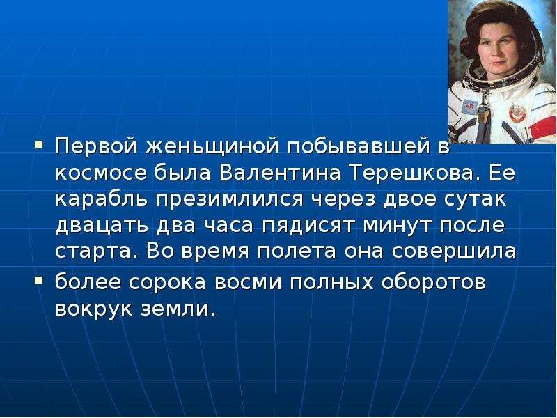 Первой женьщиной побывавшей в космосе была Валентина Терешкова. Ее карабль презимлился через двое су