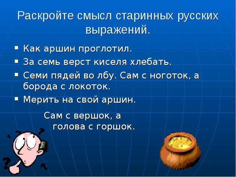 Раскройте смысл старинных русских выражений. Как аршин проглотил. За семь верст киселя хлебать. Семи