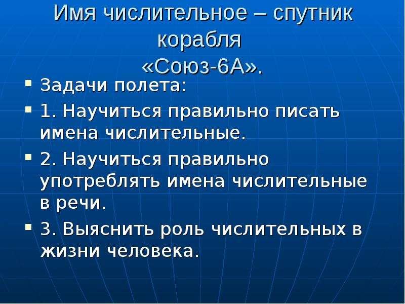 Имя числительное – спутник корабля «Союз-6А». Задачи полета: 1. Научиться правильно писать имена чис