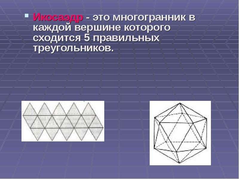 Икосаэдр - это многогранник в каждой вершине которого сходится 5 правильных треугольников. Икосаэдр