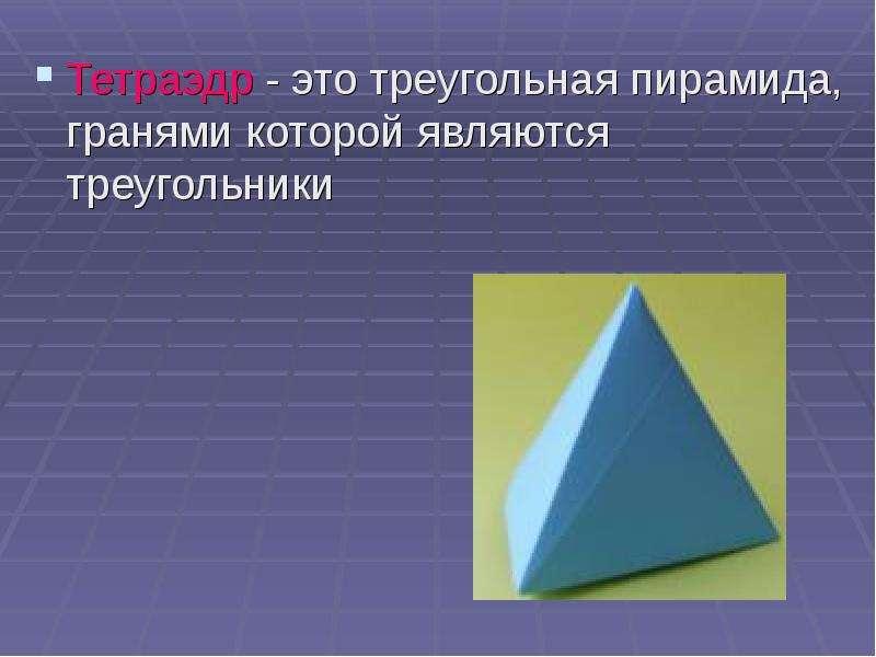 Тетраэдр - это треугольная пирамида, гранями которой являются треугольники Тетраэдр - это треугольна