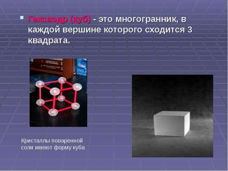 Гексаэдр (куб) - это многогранник, в каждой вершине которого сходится 3 квадрата. Гексаэдр (куб) - э