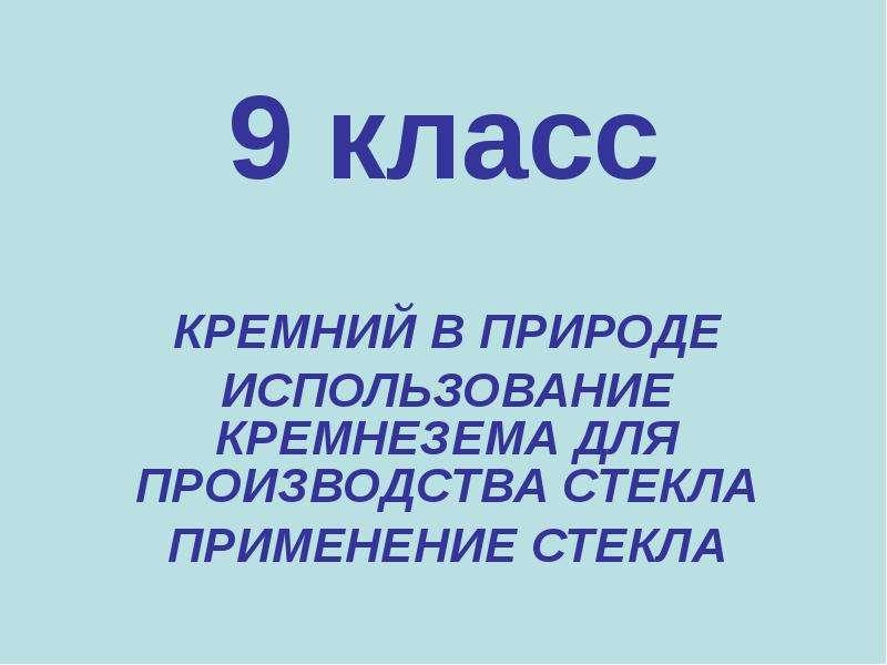 9 класс КРЕМНИЙ В ПРИРОДЕ ИСПОЛЬЗОВАНИЕ КРЕМНЕЗЕМА ДЛЯ ПРОИЗВОДСТВА СТЕКЛА ПРИМЕНЕНИЕ СТЕКЛА