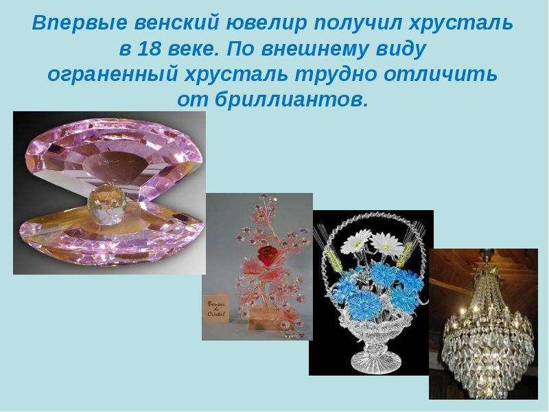 Впервые венский ювелир получил хрусталь в 18 веке. По внешнему виду ограненный хрусталь трудно отлич