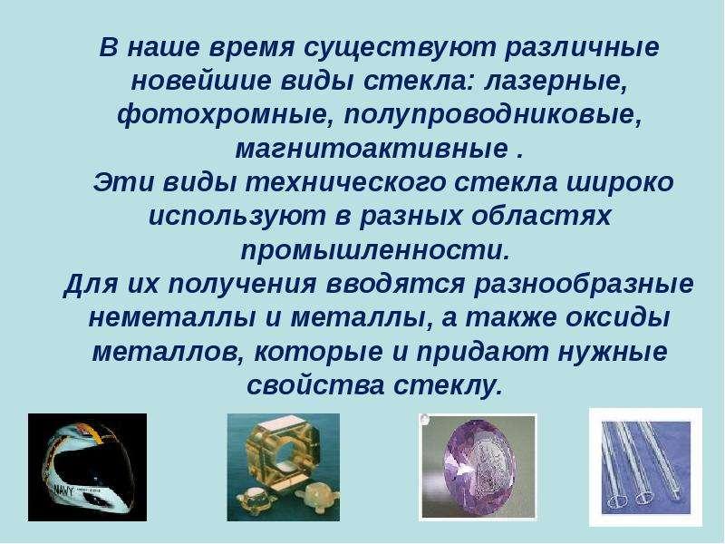 В наше время существуют различные новейшие виды стекла: лазерные, фотохромные, полупроводниковые, ма