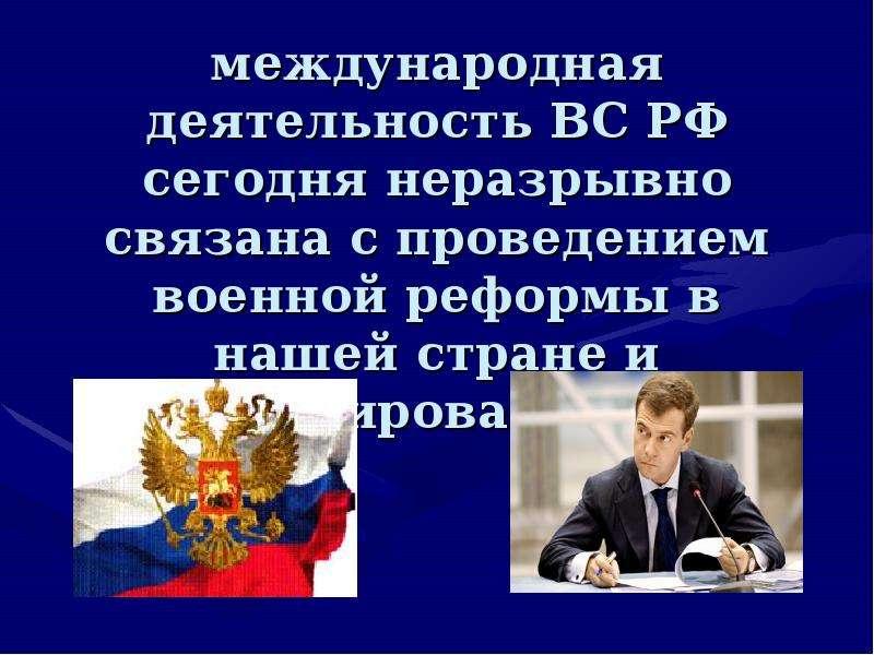 международная деятельность ВС РФ сегодня неразрывно связана с проведением военной реформы в нашей ст