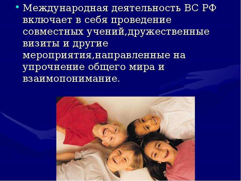 Международная деятельность ВС РФ включает в себя проведение совместных учений,дружественные визиты и