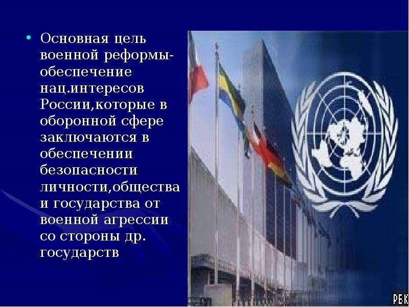 Основная цель военной реформы-обеспечение нац. интересов России,которые в оборонной сфере заключаютс