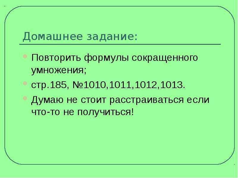 Домашнее задание: Повторить формулы сокращенного умножения; стр. 185, №1010,1011,1012,1013. Думаю не