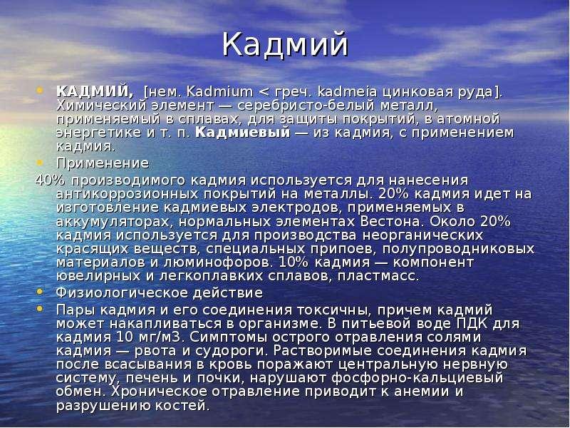 Кадмий КАДМИЙ, [нем. Kadmium < греч. kadmeia цинковая руда]. Химический элемент — серебристо-белы