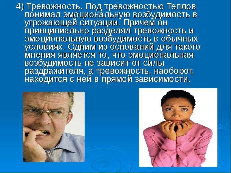 4) Тревожность. Под тревожностью Теплов понимал эмоциональную возбудимость в угрожающей ситуации. Пр