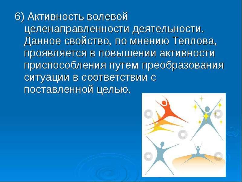 6) Активность волевой целенаправленности деятельности. Данное свойство, по мнению Теплова, проявляет