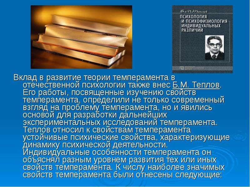 Вклад в развитие теории темперамента в отечественной психологии также внес Б. М. Теплов. Его работы,