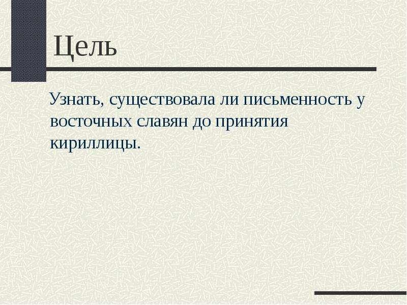 Цель Узнать, существовала ли письменность у восточных славян до принятия кириллицы.