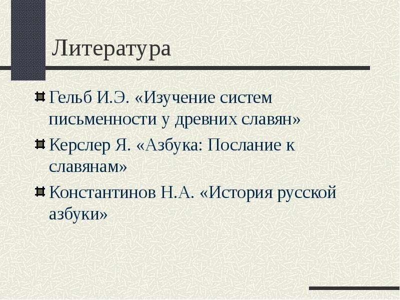 Литература Гельб И. Э. «Изучение систем письменности у древних славян» Керслер Я. «Азбука: Послание