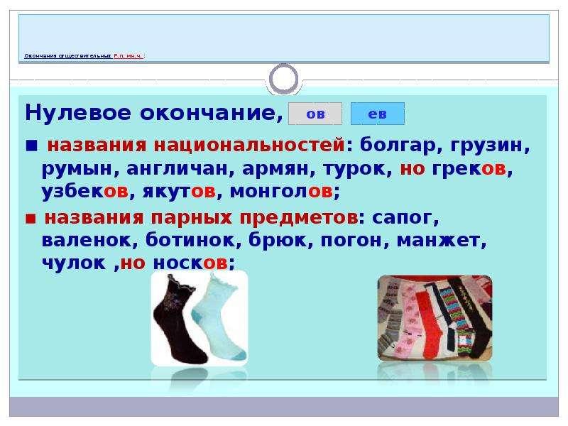 Окончания существительных Р. п. мн. ч. : Нулевое окончание, ов): ▪ названия национальностей: болгар,