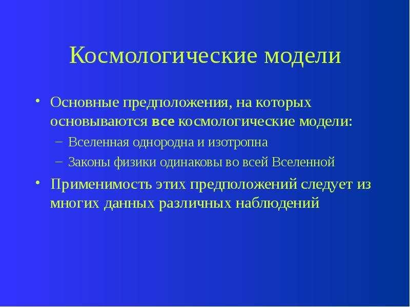 Космологические модели Основные предположения, на которых основываются все космологические модели: В