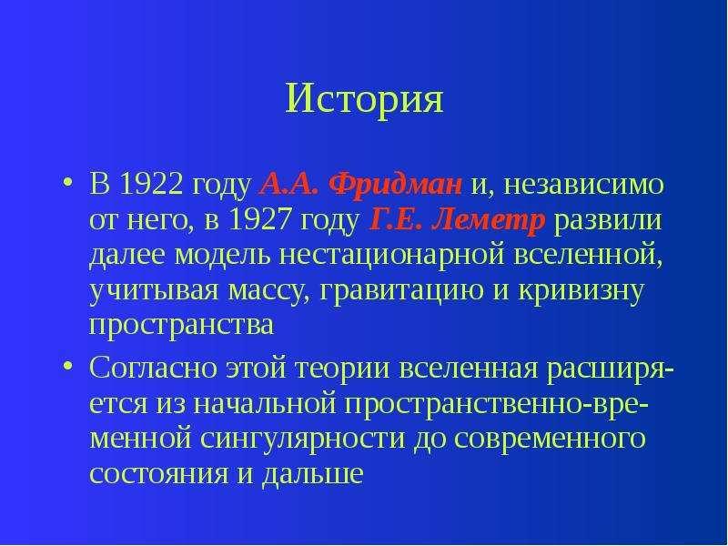 История В 1922 году А. А. Фридман и, независимо от него, в 1927 году Г. Е. Леметр развили далее моде
