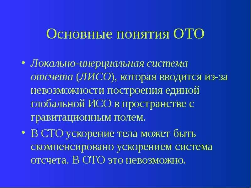 Основные понятия ОТО Локально-инерциальная система отсчета (ЛИСО), которая вводится из-за невозможно