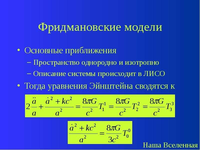 Фридмановские модели Основные приближения Пространство однородно и изотропно Описание системы происх