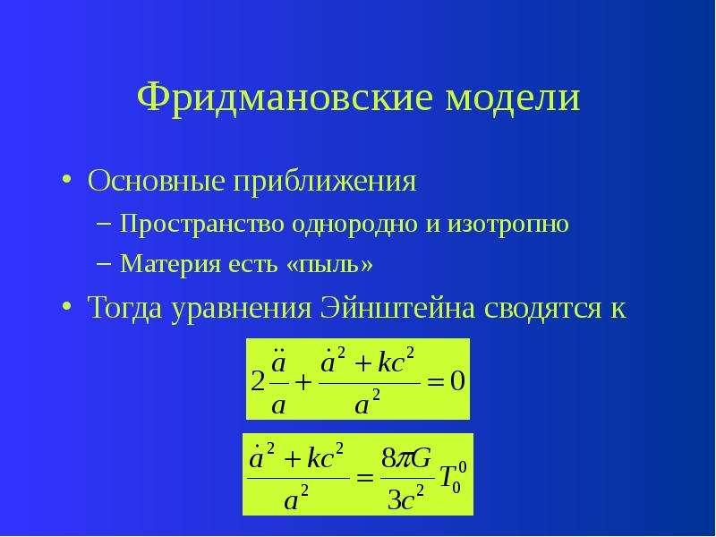 Фридмановские модели Основные приближения Пространство однородно и изотропно Материя есть «пыль» Тог