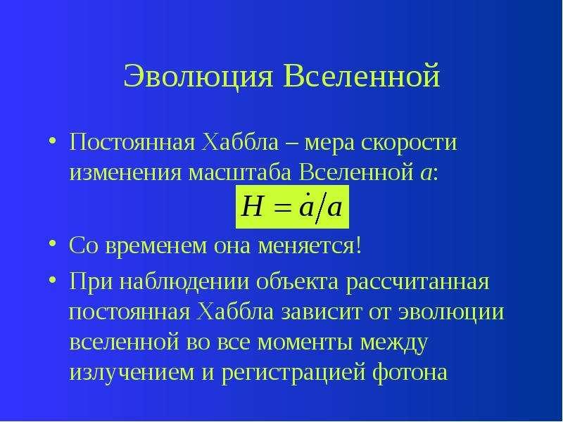 Эволюция Вселенной Постоянная Хаббла – мера скорости изменения масштаба Вселенной а: Со временем она