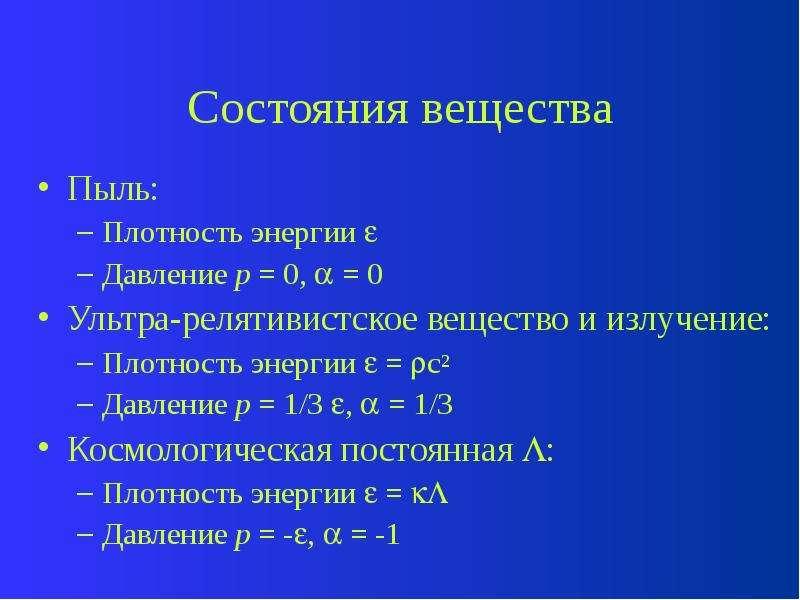 Состояния вещества Пыль: Плотность энергии  Давление p = 0,  = 0 Ультра-релятивистское вещество и