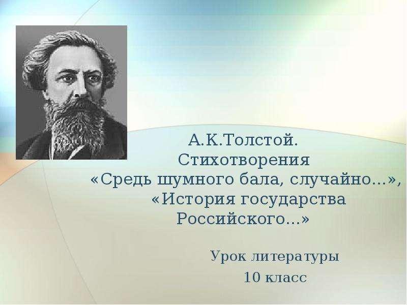 Презентация А. К. Толстой. Стихотворения «Средь шумного бала, случайно. . . », «История государства Российского. . . »