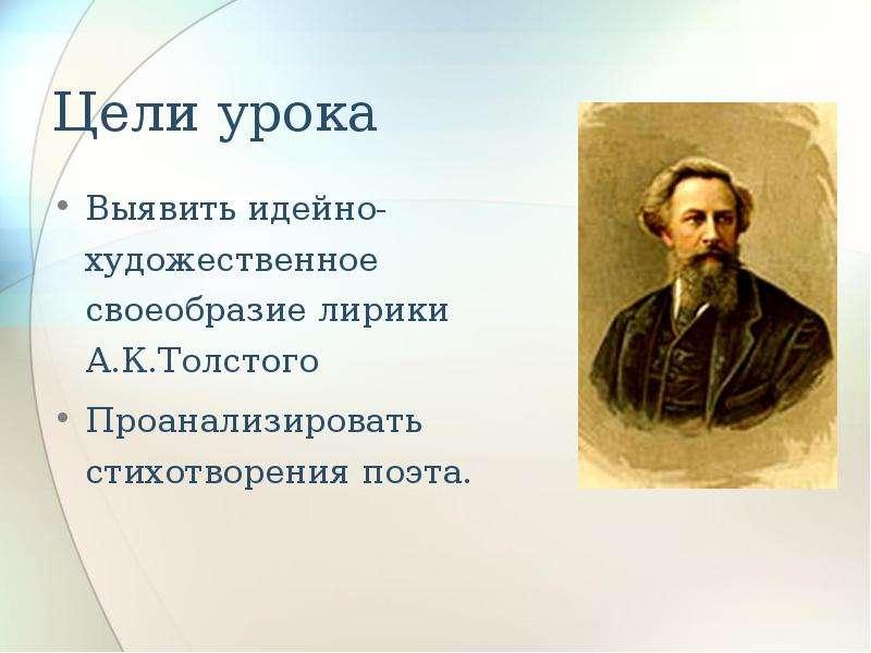 Цели урока Выявить идейно-художественное своеобразие лирики А. К. Толстого Проанализировать стихотво