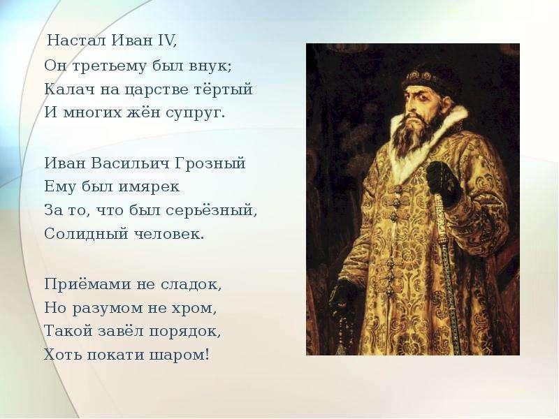 Настал Иван IV, Он третьему был внук; Калач на царстве тёртый И многих жён супруг. Настал Иван IV, О