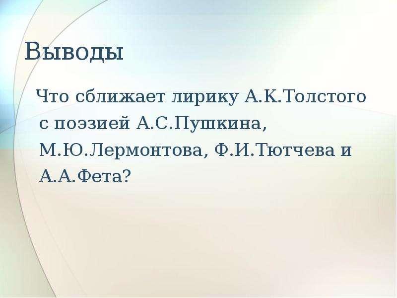 Выводы Что сближает лирику А. К. Толстого с поэзией А. С. Пушкина, М. Ю. Лермонтова, Ф. И. Тютчева и