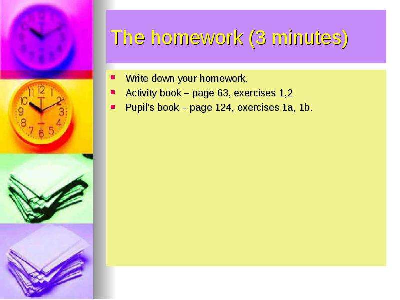 The homework (3 minutes) Write down your homework. Activity book – page 63, exercises 1,2 Pupils boo