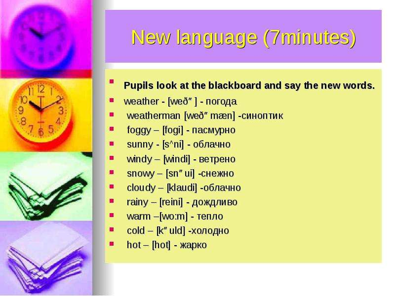 New language (7minutes) Pupils look at the blackboard and say the new words. weather - weðə - погода