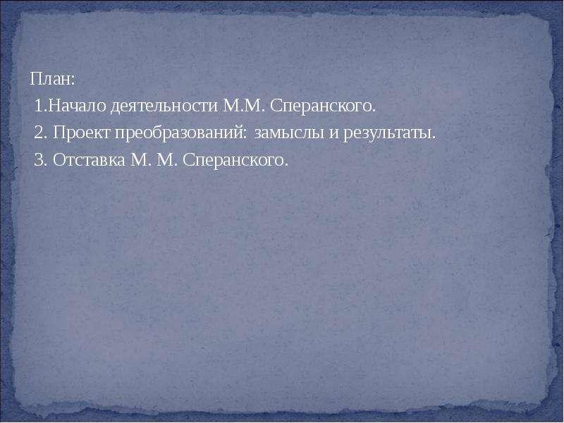 План: 1. Начало деятельности М. М. Сперанского. 2. Проект преобразований: замыслы и результаты. 3. О