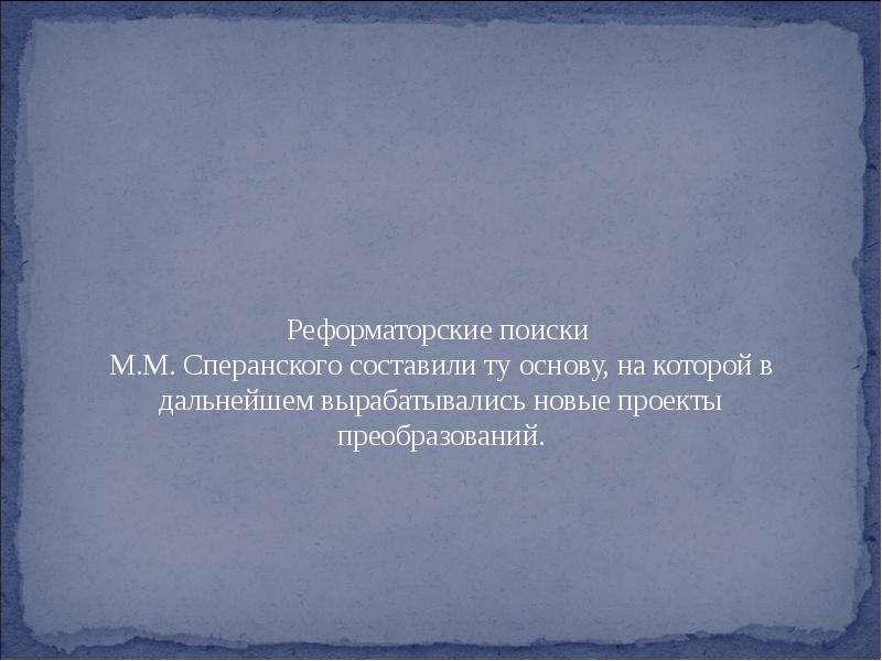Реформаторские поиски М. М. Сперанского составили ту основу, на которой в дальнейшем вырабатывались
