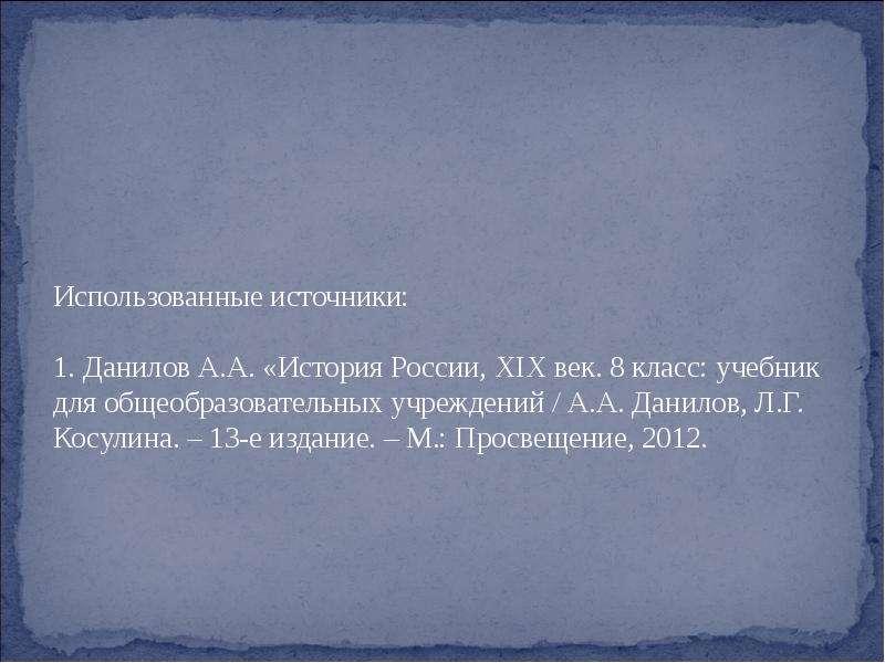 Использованные источники: 1. Данилов А. А. «История России, XIX век. 8 класс: учебник для общеобразо
