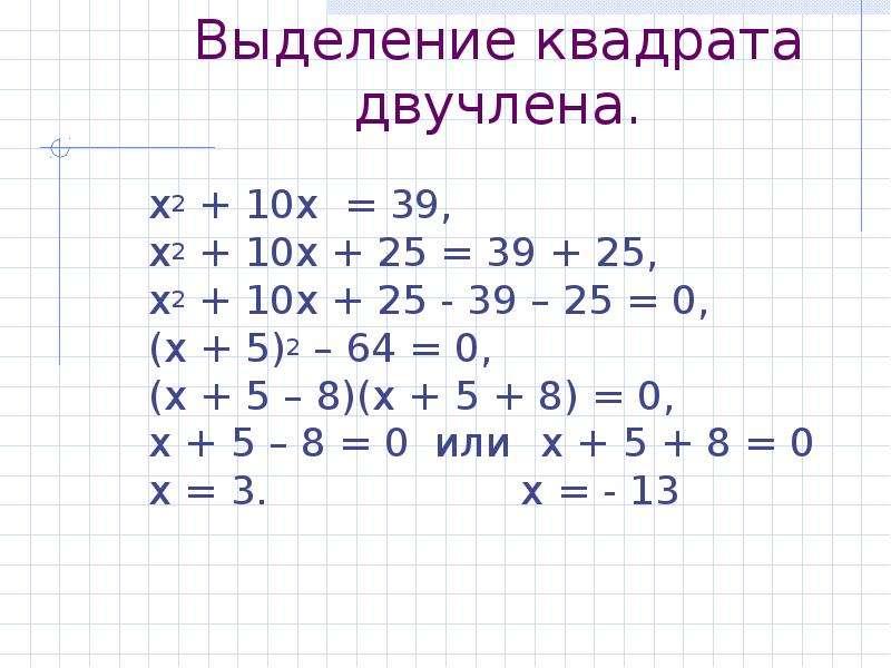 Выделение квадрата двучлена. х2 + 10х = 39, х2 + 10х + 25 = 39 + 25, х2 + 10х + 25 - 39 – 25 = 0, (х