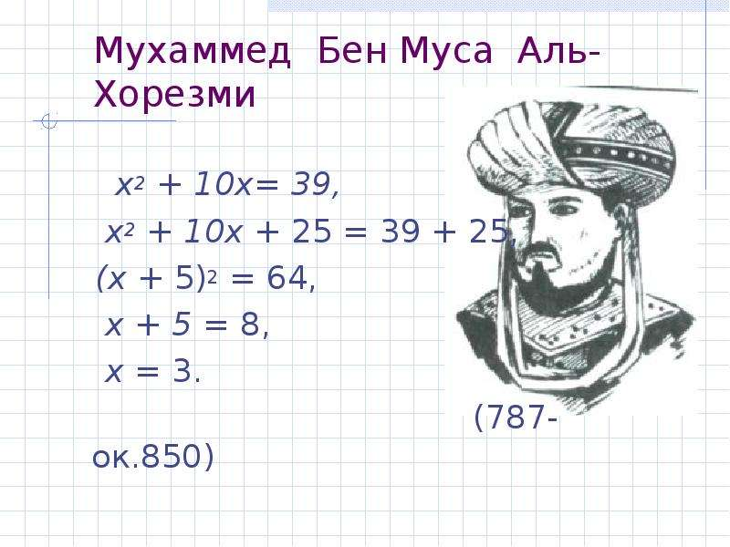 Мухаммед Бен Муса Аль-Хорезми х2 + 10х= 39, х2 + 10х + 25 = 39 + 25, (х + 5)2 = 64, х + 5 = 8, х = 3