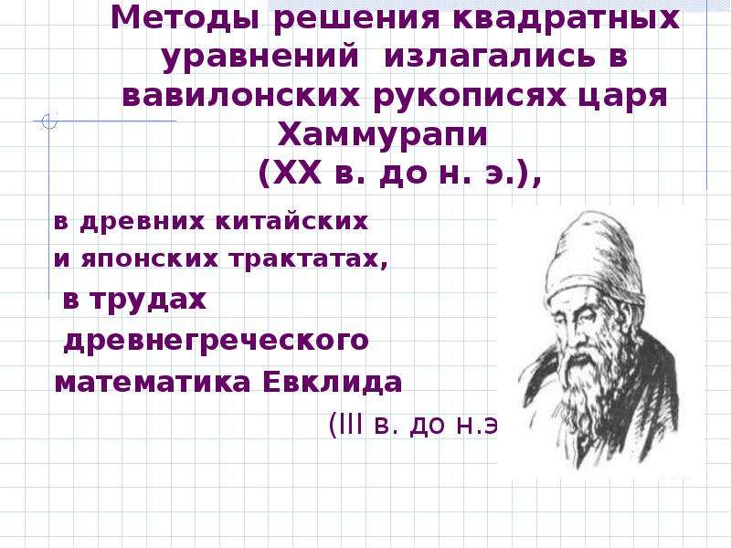 Методы решения квадратных уравнений излагались в вавилонских рукописях царя Хаммурапи (XX в. до н. э