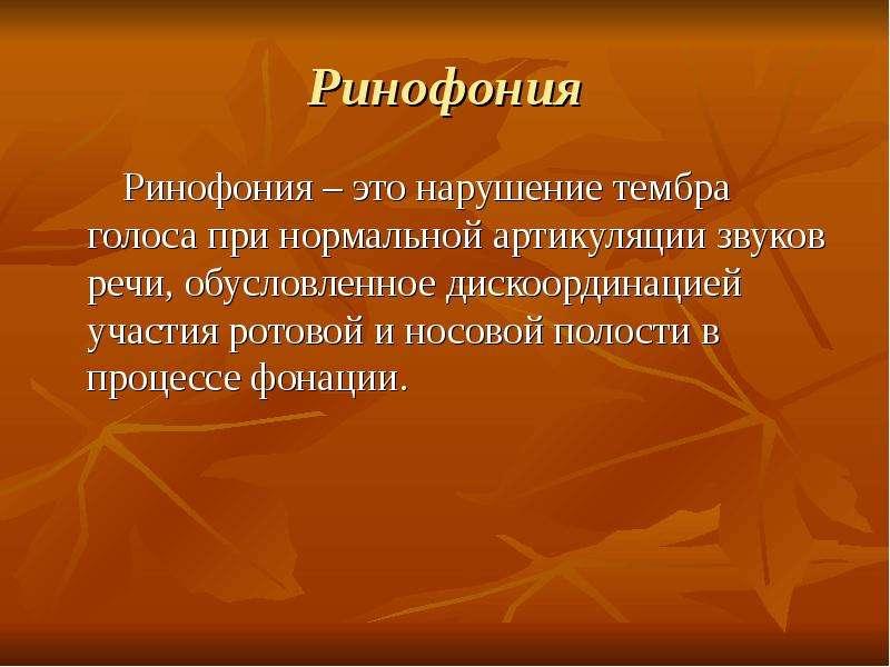 Ринофония Ринофония – это нарушение тембра голоса при нормальной артикуляции звуков речи, обусловлен
