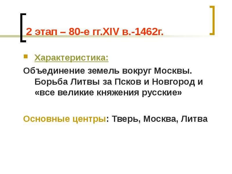 2 этап – 80-е гг. XIV в. -1462г. Характеристика: Объединение земель вокруг Москвы. Борьба Литвы за П