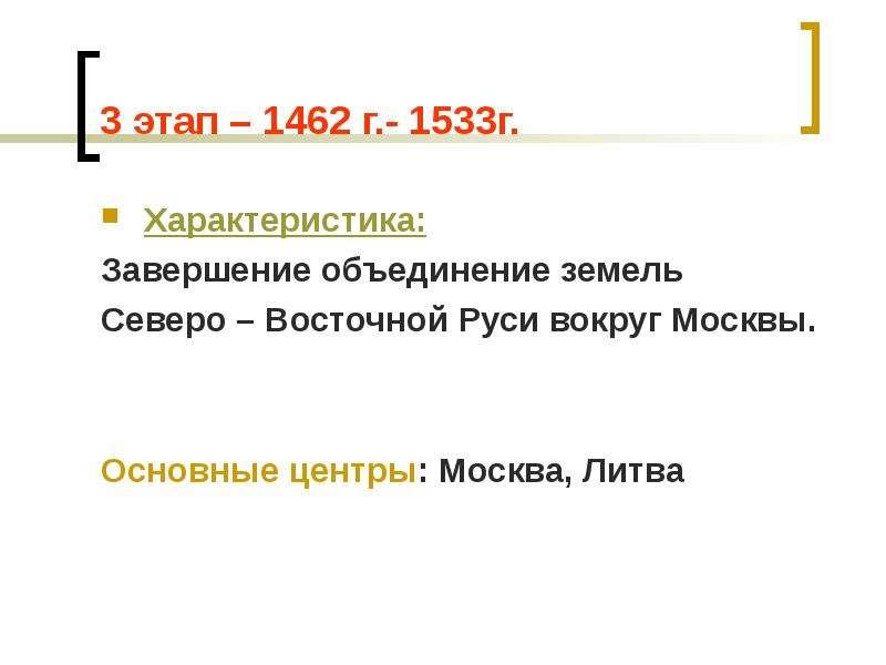 3 этап – 1462 г. - 1533г. Характеристика: Завершение объединение земель Северо – Восточной Руси вокр
