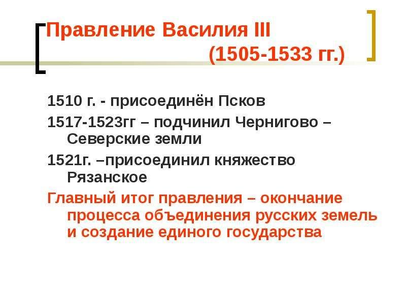 Правление Василия III (1505-1533 гг. ) 1510 г. - присоединён Псков 1517-1523гг – подчинил Чернигово