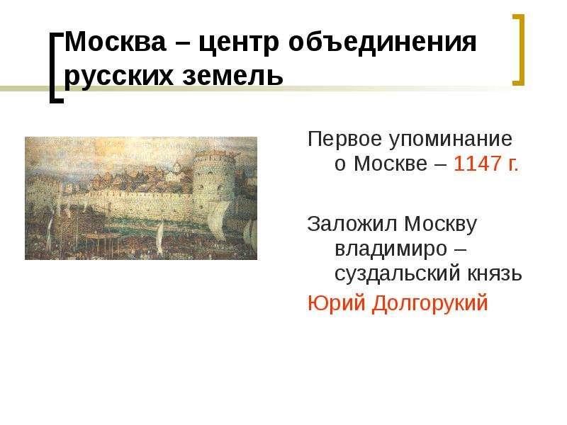 Москва – центр объединения русских земель Первое упоминание о Москве – 1147 г. Заложил Москву владим