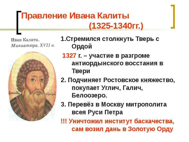 Правление Ивана Калиты (1325-1340гг. ) 1. Стремился столкнуть Тверь с Ордой 1327 г. – участие в разг
