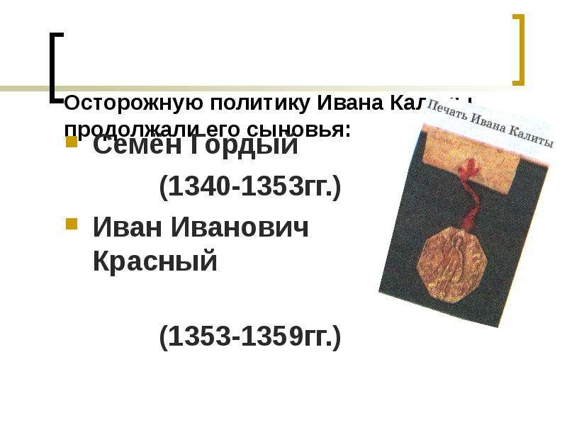 Осторожную политику Ивана Калиты продолжали его сыновья: Семён Гордый (1340-1353гг. ) Иван Иванович