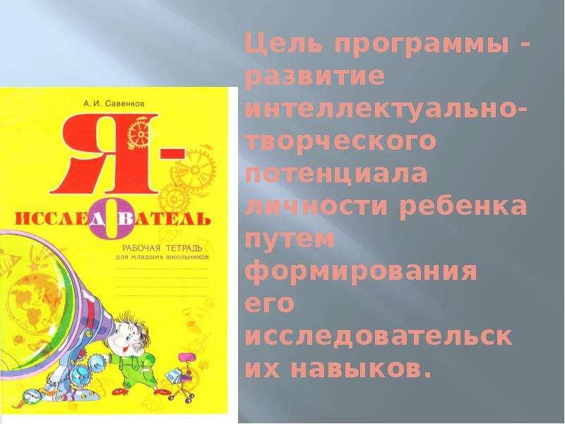 Цель программы - развитие интеллектуально-творческого потенциала личности ребенка путем формирования