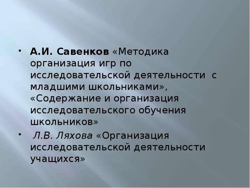 А. И. Савенков «Методика организация игр по исследовательской деятельности с младшими школьниками»,